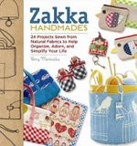 Zakka Handmades : 24 Projects Sewn from Natural Fabrics to Help Organize, Adorn, and Simplify Your Life - Amy Morinaka