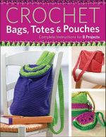 Crochet Bags, Totes & Pouches : Complete Instructions for 8 Projects - Creative Publishing International