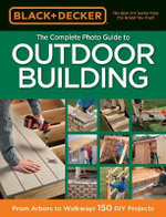 The Complete Photo Guide to Outdoor Building : From Arbors to Walkways: 150 DIY Projects - Creative Publishing International