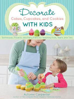 Decorate Cakes, Cupcakes, and Cookies with Kids : Techniques, Projects, and Party Plans for Teaching Kids, Teens, and Tots - Autumn Carpenter