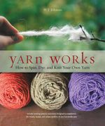 Yarn Works : How to Spin, Dye, and Knit Your Own Yarn - W.J. Johnson