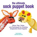 The Ultimate Sock Puppet Book : Clever Tips, Tricks, and Techniques for Creating Imaginative Sock Puppets - Tiger Kandel