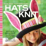 Fun and Fantastical Hats to Knit : Animals, Monsters & Other Favorites for Kids and Grownups - Mary Scott Huff