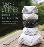 Tangle Stitches for Quilters and Fabric Artists : Relax, Meditate, and Create with Rhythmic Stitches - Jane Monk