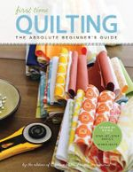 First Time Quilting : The Absolute Beginner's Guide: There's a First Time for Everything - Creative Publishing International