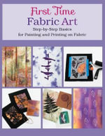 First Time Fabric Art : Step-By-Step Basics for Painting and Printing on Fabric - Susan Stein