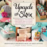 Upcycle with Sizzix : Techniques and Ideas for Usign Sizzix Die-Cutting and Embossing Machines - Creative Ways to Repurpose and Reuse Just About Anything - Sizzix
