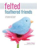 Felted Feathered Friends : Techniques and Projects for Needle-Felted Birds - Laurie Sharp