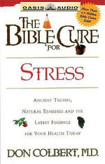The Bible Cure for Stress : Ancient Truths, Natural Remedies and the Latest Findings for Your Health Today - Don Colbert