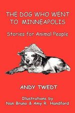 The Dog Who Went to Minneapolis : Stories for Animal People - Andy Twedt