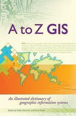 A to Z GIS : An Illustrated Dictionary of Geographic Information Systems