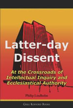 Latter-Day Dissent : At the Crossroads of Intellectual Inquiry and Ecclesiastical Authority