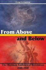 From Above and Below : The Mormon Embrace of Revolution, 1840-1940 - Craig Livingston