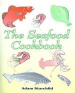 The Seafood Cookbook - Adam Starchild