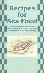Recipes for Sea Food : How to Prepare and Serve Fish, Oysters, Clams, Scallops, Lobsters, Crabs, and Shrimp - Creative Cookbooks