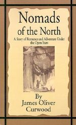 Nomads of the North : A Story of Romance and Adventure Under the Open Stars - James Oliver Curwood