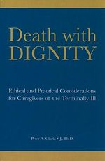 Death with Dignity : Ethical and Practical Considerations for Caregivers of the Terminally Ill - Peter A. Clark
