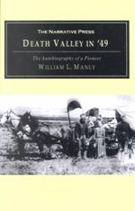Death Valley in '49 : The Autobiography of a Pioneer; Detailing His Life from a Humble Home in the Green Mountains to the Gold Mines of Cali - William L. Manly