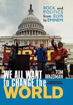 We All Want to Change the World : Rock and Politics from Elvis to Eminem :  Rock and Politics from Elvis to Eminem - Tom Waldman