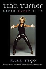 Tina Turner : Break Every Rule :  Break Every Rule - Mark Bego