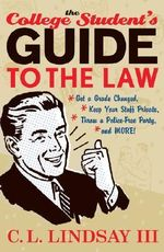 The College Student's Guide to the Law : Get a Grade Changed, Keep Your Stuff Private, Throw a Police-Free Party, and More! :  Get a Grade Changed, Keep Your Stuff Private, Throw a Police-Free Party, and More! - C. L. Lindsay, III