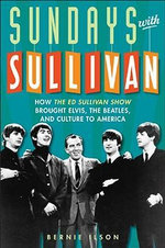 Sundays with Sullivan : How the Ed Sullivan Show Brought Elvis, the Beatles, and Culture to America :  How the Ed Sullivan Show Brought Elvis, the Beatles, and Culture to America - Bernie Ilson