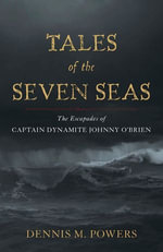 Tales of the Seven Seas : The Escapades of Captain Dynamite Johnny O'Brien - Dennis M. Powers