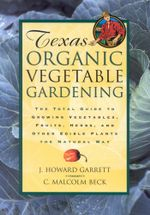 Texas Organic Vegetable Gardening : The Total Guide to Growing Vegetables, Fruits, Herbs, and Other Edible Plants the Natural Way - Howard Garrett