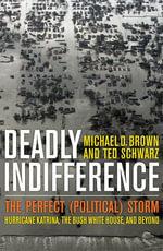 Deadly Indifference : The Perfect (Political) Storm: Hurricane Katrina, The Bush White House, and Beyond - Michael D. Brown