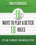 18 Ways to Play a Better 18 Holes : Tips and Techniques from America's Best Club Professionals - John Steinbreder