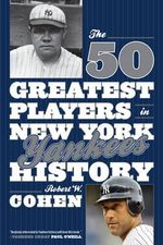 The 50 Greatest Players in New York Yankees History : The Outrageous History of the Biggest, Loudest, Mo... - Robert W. Cohen