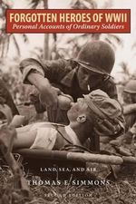 Forgotten Heroes of World War II : Personal Accounts of Ordinary Soldiers-Land, Sea, and Air - Thomas E. Simmons