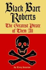 Black Bart Roberts : The Greatest Pirate of Them All - Terry Breverton