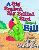 A Big Beaked, Big Bellied Bird Named Bill : Big Bill and Buddies: Book One - Greg Watkins