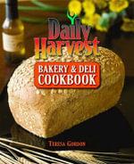 Daily Harvest Bakery and Deli Cookbook - Teresa Gordon