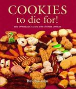 Cookies to Die For! : The Complete Guide for Cookie Lovers - Bev Shaffer