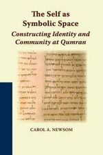 The Self as Symbolic Space : Constructing Identity and Community at Qumran - Carol A. Newsom
