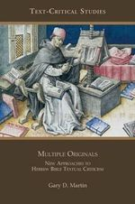 Multiple Originals : New Approaches to Hebrew Bible Textual Criticism - Gary D. Martin