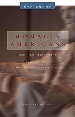 Homage to Americans : Mile-High Meditations, Close Readings, & Time-Spanning Speculations - Eva Brann