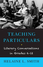 Teaching Particulars : Literary Conversations with My Students - Helaine L Smith