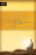 Yes, Your Marriage Can Be Saved :  12 Truths for Rescuing Your Relationship - Joe Williams