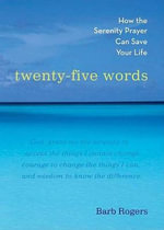 Twenty-Five Words : How the Serenity Prayer Can Save Your Life - Barb Rogers
