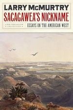 Sacagawea's Nickname : Essays on the American West - Larry McMurtry
