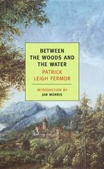 Between the Woods and the Water : On Foot To Constantinople: The Middle Danube To The Iron Gates - Patrick Leigh Fermor