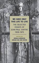 We Have Only This Life to Live : The Selected Essays of Jean-Paul Sartre 1939-1975 - Jean-Paul Sartre