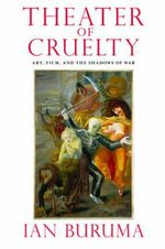 Theater of Cruelty : Art, Film, and the Shadows of War - Ian Buruma