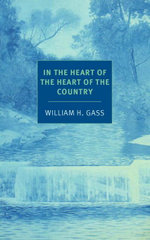 In the Heart of the Heart of the Country : And Other Stories - William H. Gass