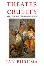 Theater of Cruelty : Art, Film, and the Shadows of War - Ian Buruma