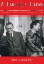 A Dangerous Liasion : A Revelatory New Biography of Simone de Beauvoir and Jean-Paul Sartre - Carole Seymour-Jones