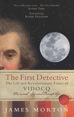 The First Detective : The Life and Revolutionary Times of VIDOCQ: Criminal, Spy and Private Eye - James Morton